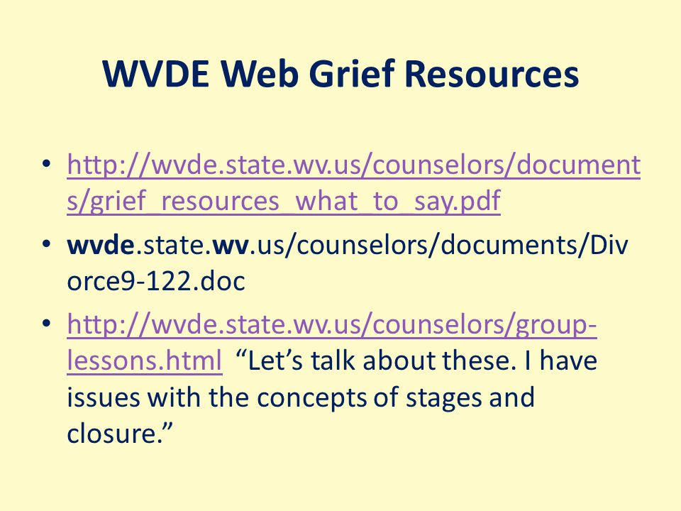 WVDE Web Grief Resources http://wvde.state.wv.us/counselors/document s/grief_resources_what_to_say.pdf http://wvde.state.wv.us/counselors/document s/grief_resources_what_to_say.pdf wvde.state.wv.us/counselors/documents/Div orce9-122.doc http://wvde.state.wv.us/counselors/group- lessons.html Let's talk about these.