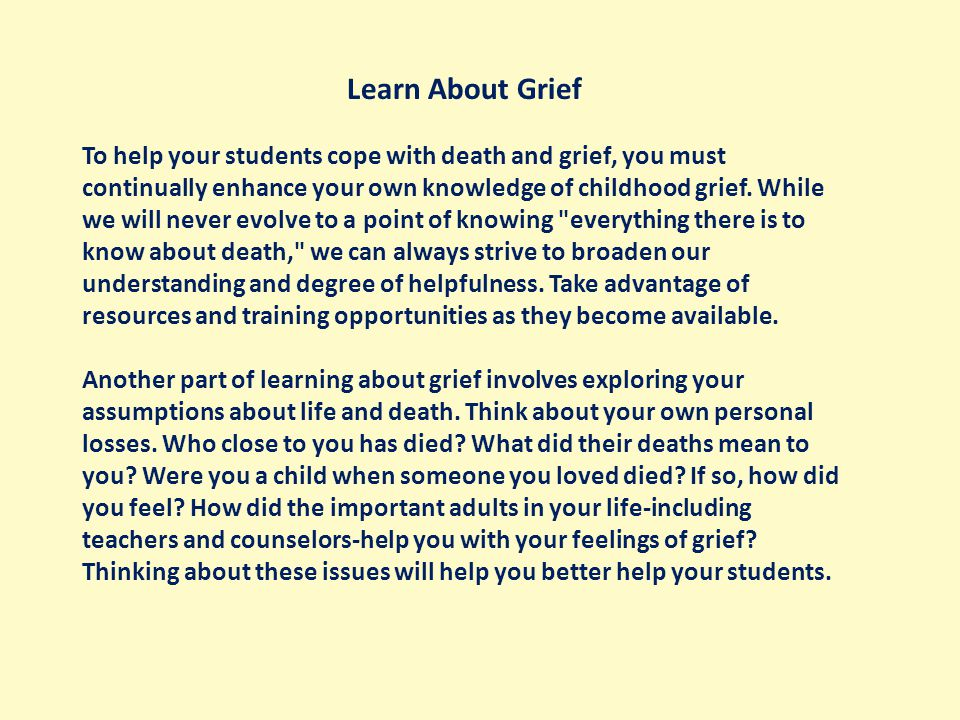 Learn About Grief To help your students cope with death and grief, you must continually enhance your own knowledge of childhood grief.