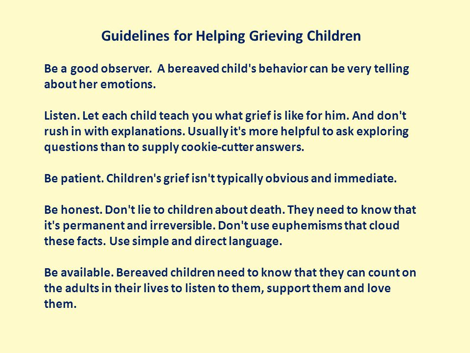 Guidelines for Helping Grieving Children Be a good observer.
