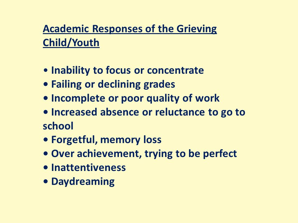 Academic Responses of the Grieving Child/Youth Inability to focus or concentrate Failing or declining grades Incomplete or poor quality of work Increased absence or reluctance to go to school Forgetful, memory loss Over achievement, trying to be perfect Inattentiveness Daydreaming