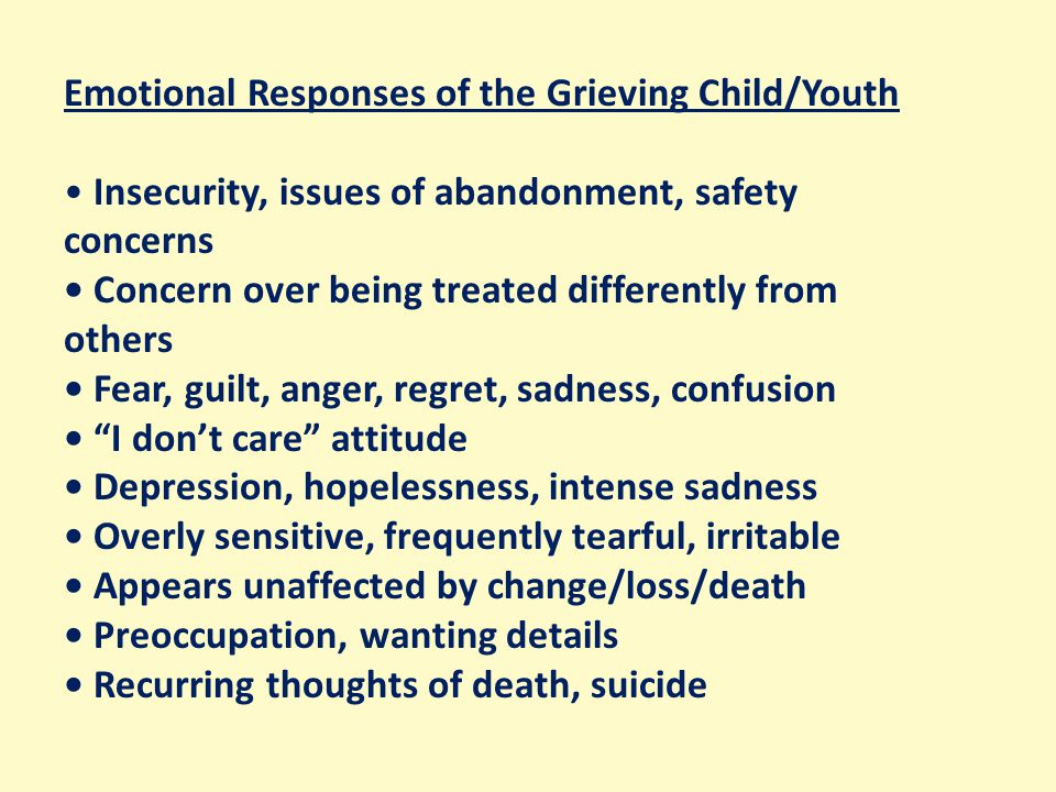 Emotional Responses of the Grieving Child/Youth Insecurity, issues of abandonment, safety concerns Concern over being treated differently from others Fear, guilt, anger, regret, sadness, confusion I don't care attitude Depression, hopelessness, intense sadness Overly sensitive, frequently tearful, irritable Appears unaffected by change/loss/death Preoccupation, wanting details Recurring thoughts of death, suicide