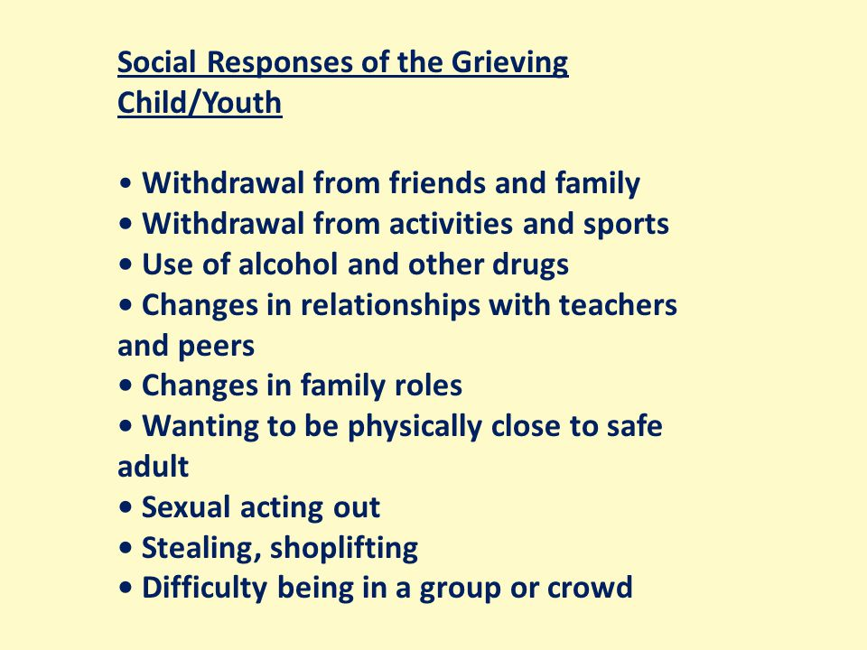 Social Responses of the Grieving Child/Youth Withdrawal from friends and family Withdrawal from activities and sports Use of alcohol and other drugs Changes in relationships with teachers and peers Changes in family roles Wanting to be physically close to safe adult Sexual acting out Stealing, shoplifting Difficulty being in a group or crowd