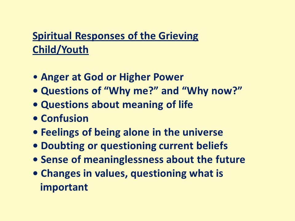 Spiritual Responses of the Grieving Child/Youth Anger at God or Higher Power Questions of Why me? and Why now? Questions about meaning of life Confusion Feelings of being alone in the universe Doubting or questioning current beliefs Sense of meaninglessness about the future Changes in values, questioning what is important
