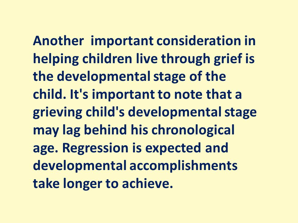 Another important consideration in helping children live through grief is the developmental stage of the child.