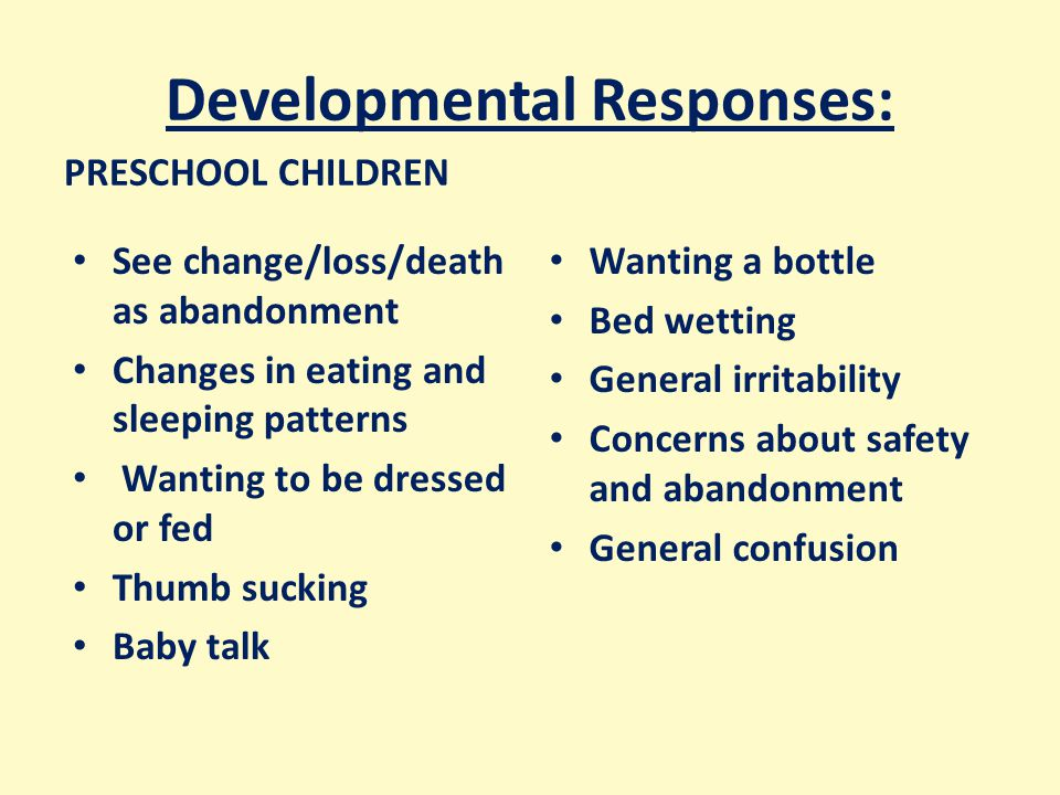 Developmental Responses: PRESCHOOL CHILDREN See change/loss/death as abandonment Changes in eating and sleeping patterns Wanting to be dressed or fed Thumb sucking Baby talk Wanting a bottle Bed wetting General irritability Concerns about safety and abandonment General confusion
