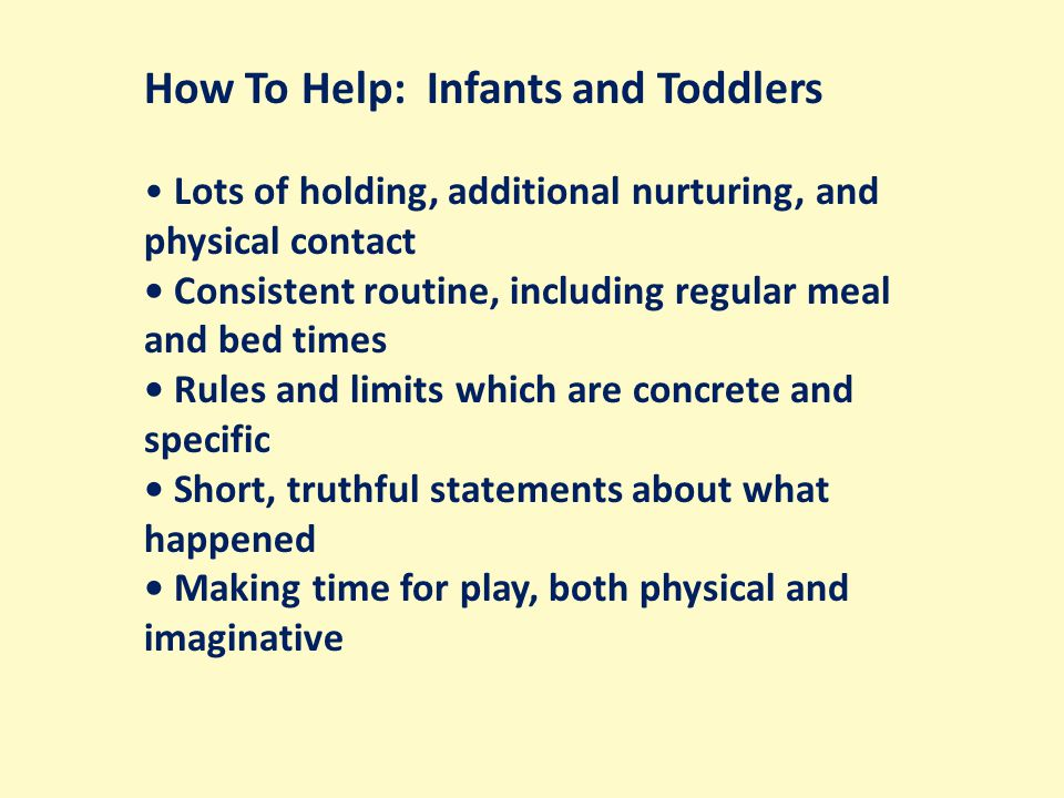 How To Help: Infants and Toddlers Lots of holding, additional nurturing, and physical contact Consistent routine, including regular meal and bed times Rules and limits which are concrete and specific Short, truthful statements about what happened Making time for play, both physical and imaginative