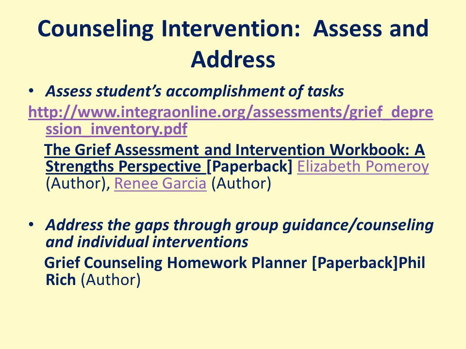 Counseling Intervention: Assess and Address Assess student's accomplishment of tasks http://www.integraonline.org/assessments/grief_depre ssion_inventory.pdf The Grief Assessment and Intervention Workbook: A Strengths Perspective [Paperback] Elizabeth Pomeroy (Author), Renee Garcia (Author)Elizabeth PomeroyRenee Garcia Address the gaps through group guidance/counseling and individual interventions Grief Counseling Homework Planner [Paperback]Phil Rich (Author)