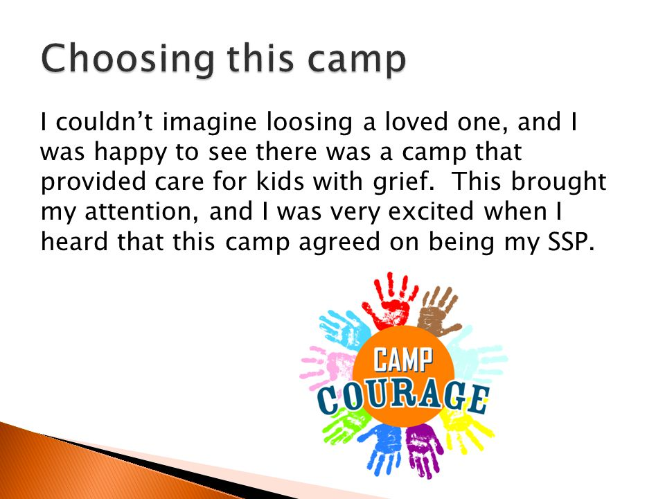 I couldn't imagine loosing a loved one, and I was happy to see there was a camp that provided care for kids with grief. This brought my attention, and