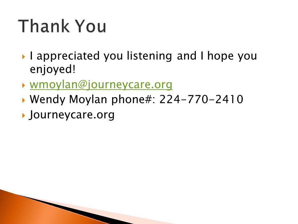  I appreciated you listening and I hope you enjoyed!  wmoylan@journeycare.org wmoylan@journeycare.org  Wendy Moylan phone#: 224-770-2410  Journeyc