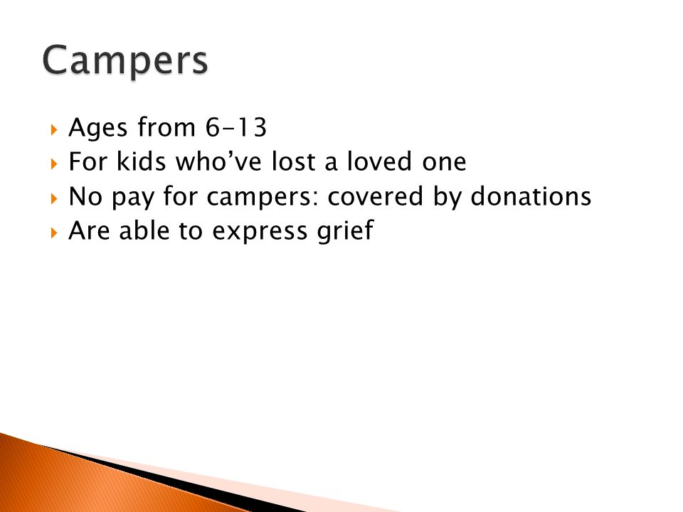  Ages from 6-13  For kids who've lost a loved one  No pay for campers: covered by donations  Are able to express grief