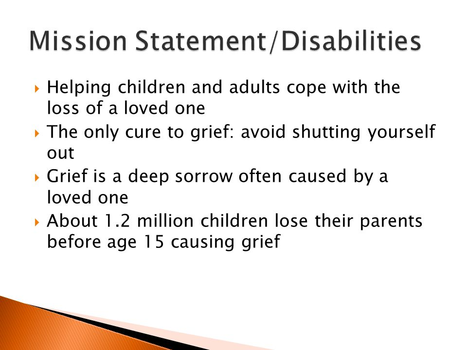  Helping children and adults cope with the loss of a loved one  The only cure to grief: avoid shutting yourself out  Grief is a deep sorrow often caused by a loved one  About 1.2 million children lose their parents before age 15 causing grief