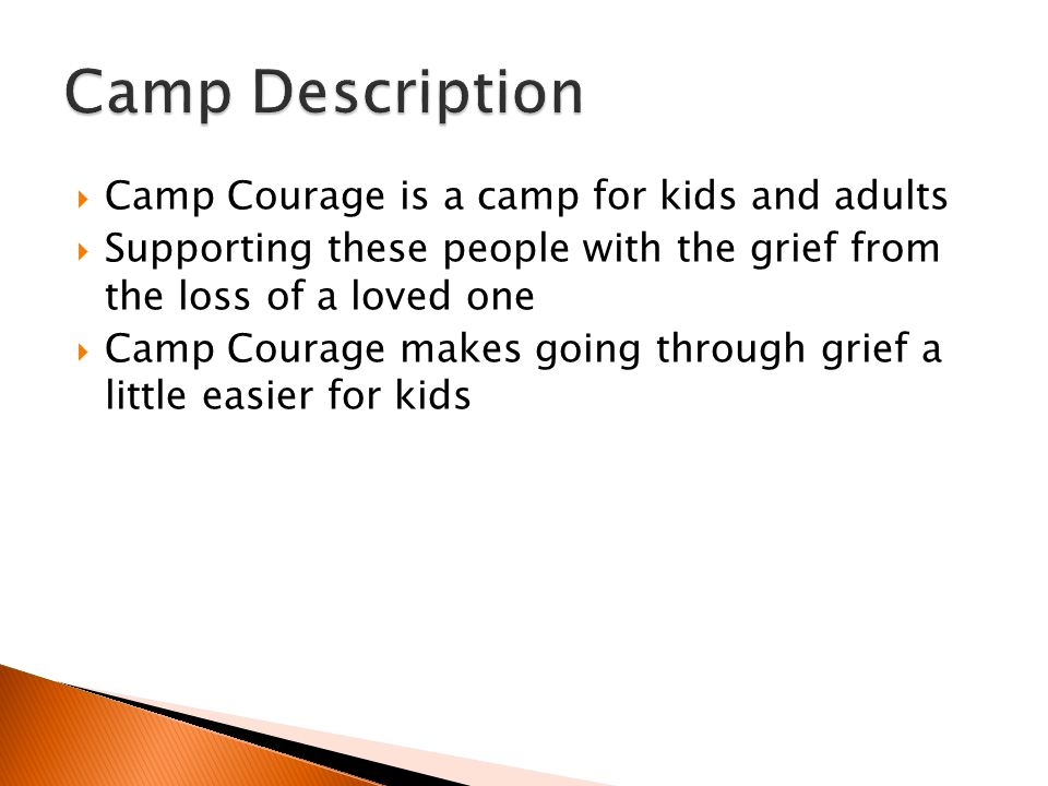  Camp Courage is a camp for kids and adults  Supporting these people with the grief from the loss of a loved one  Camp Courage makes going through