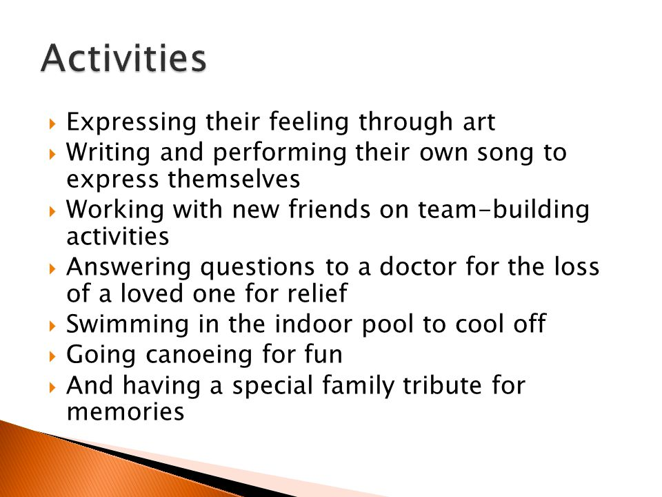  Expressing their feeling through art  Writing and performing their own song to express themselves  Working with new friends on team-building activities  Answering questions to a doctor for the loss of a loved one for relief  Swimming in the indoor pool to cool off  Going canoeing for fun  And having a special family tribute for memories