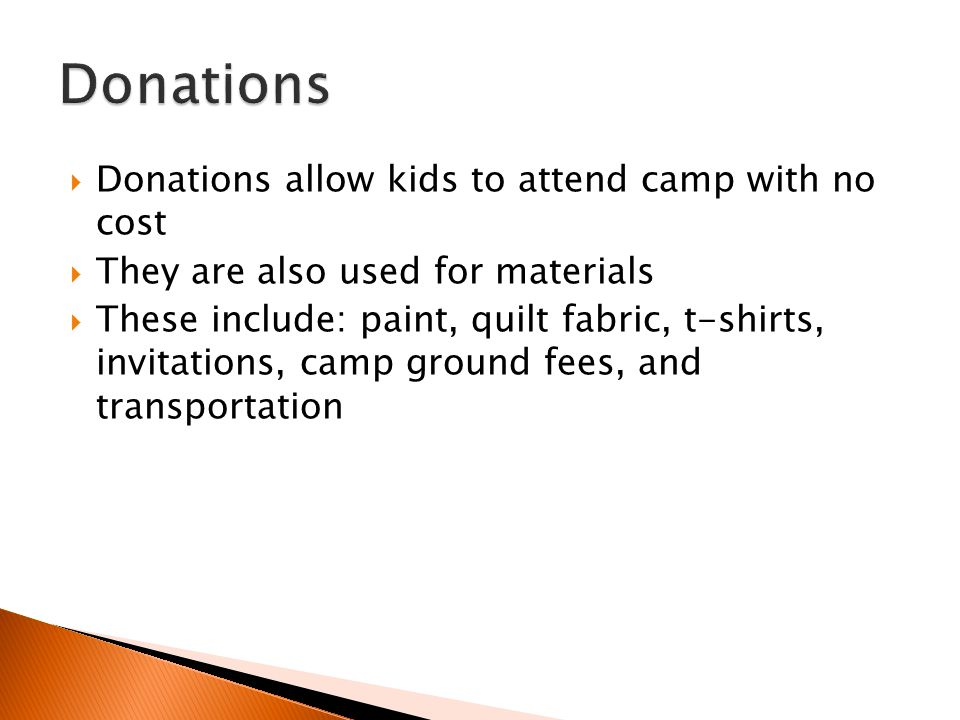  Donations allow kids to attend camp with no cost  They are also used for materials  These include: paint, quilt fabric, t-shirts, invitations, cam