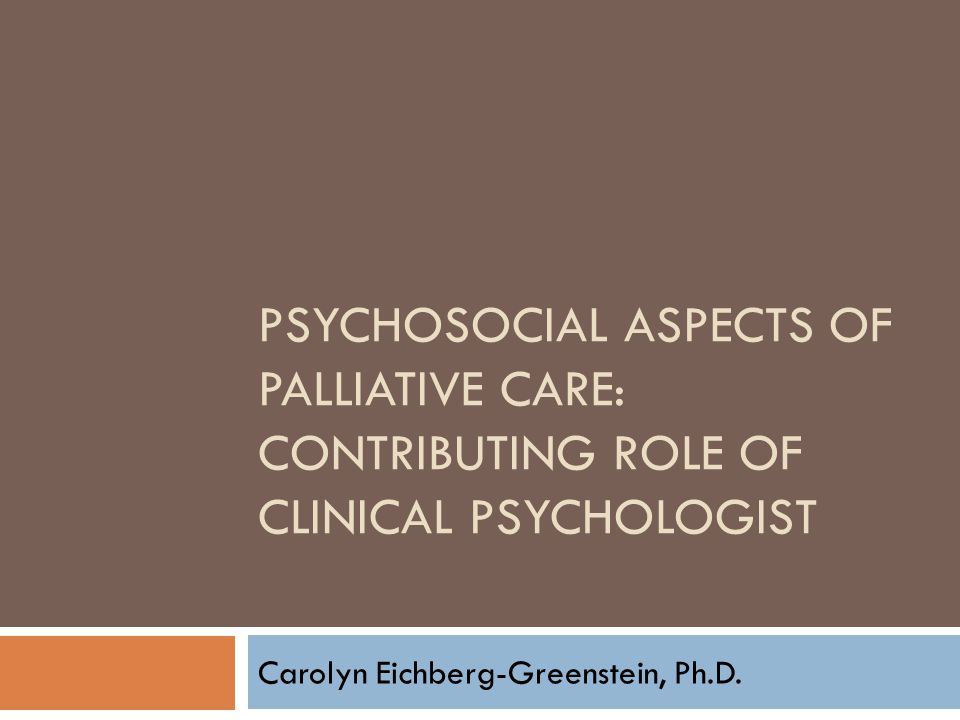 PSYCHOSOCIAL ASPECTS OF PALLIATIVE CARE: CONTRIBUTING ROLE OF CLINICAL PSYCHOLOGIST Carolyn Eichberg-Greenstein, Ph.D.
