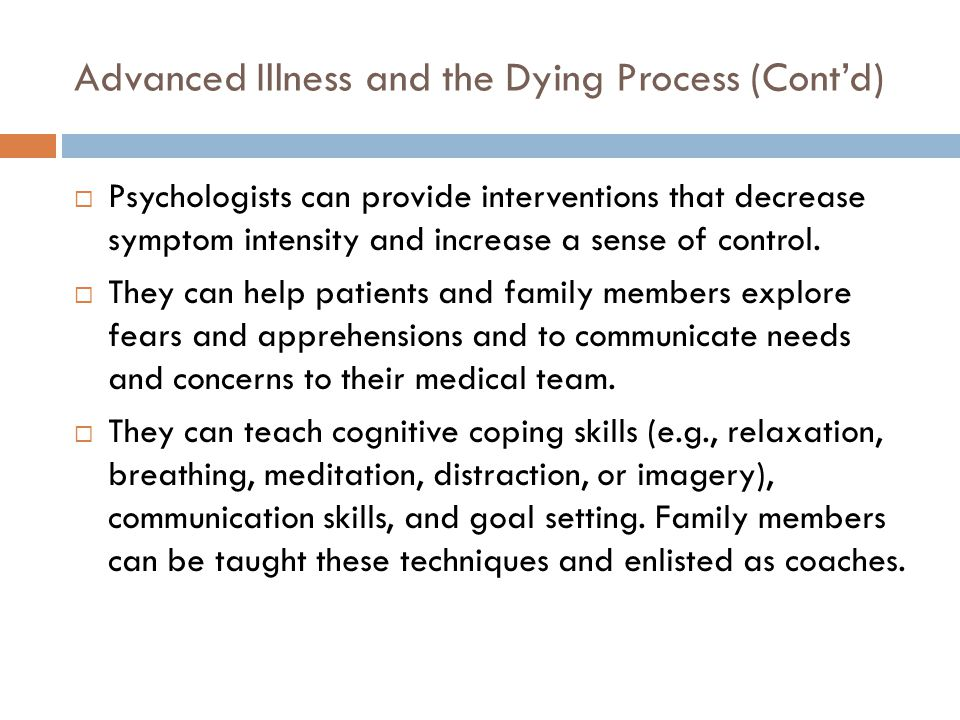 Advanced Illness and the Dying Process (Cont'd)  Psychologists can provide interventions that decrease symptom intensity and increase a sense of control.