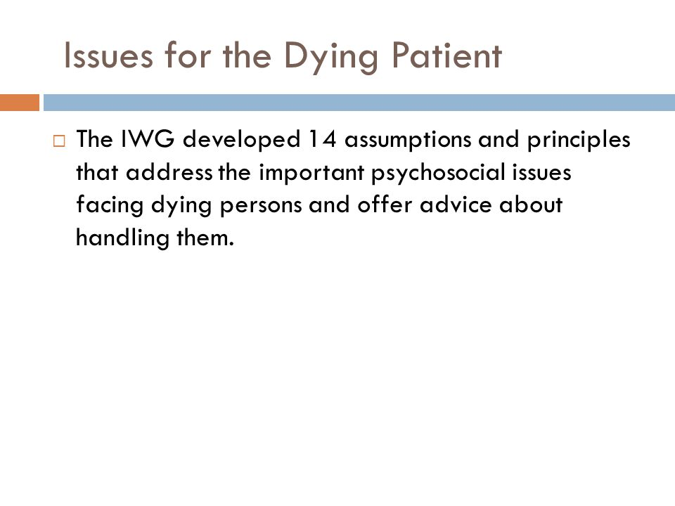 Issues for the Dying Patient  The IWG developed 14 assumptions and principles that address the important psychosocial issues facing dying persons and