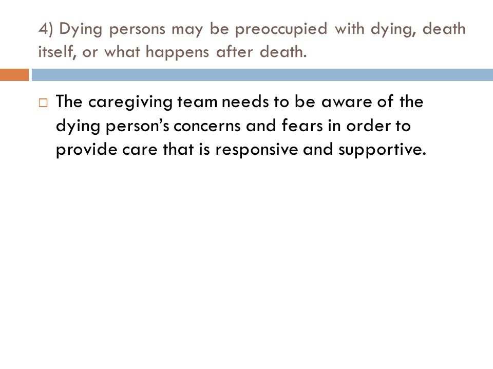 4) Dying persons may be preoccupied with dying, death itself, or what happens after death.  The caregiving team needs to be aware of the dying person