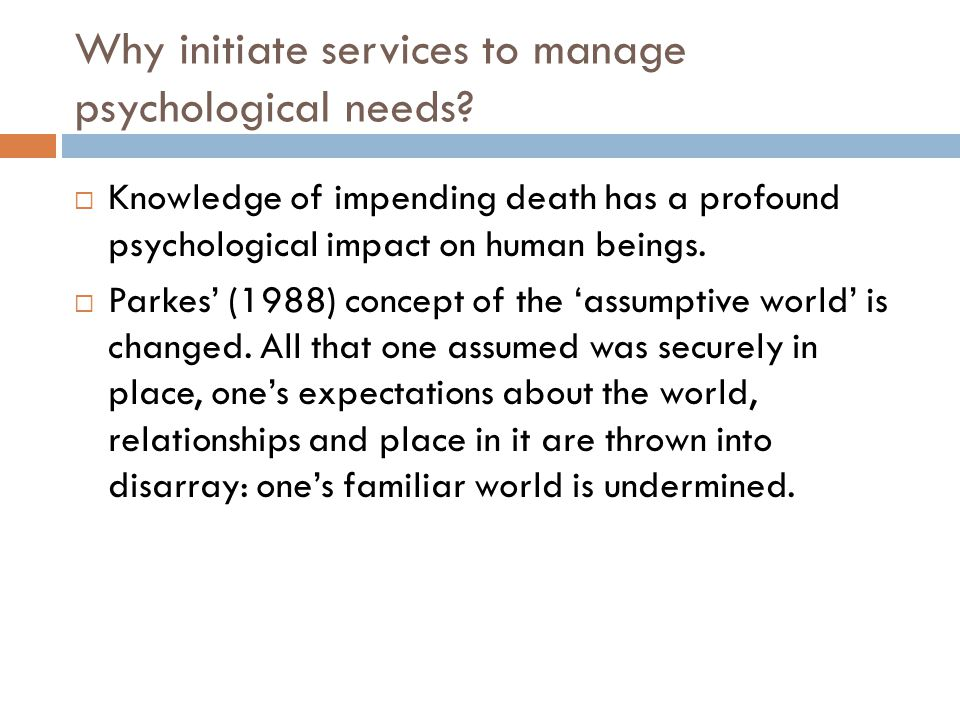 Why initiate services to manage psychological needs?  Knowledge of impending death has a profound psychological impact on human beings.  Parkes' (19