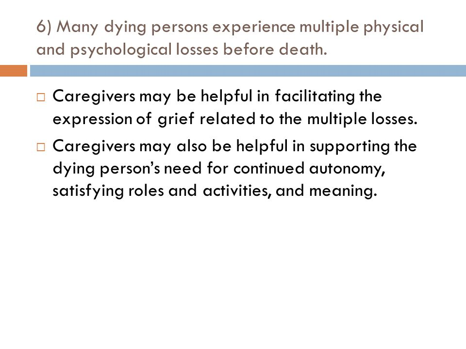 6) Many dying persons experience multiple physical and psychological losses before death.  Caregivers may be helpful in facilitating the expression o