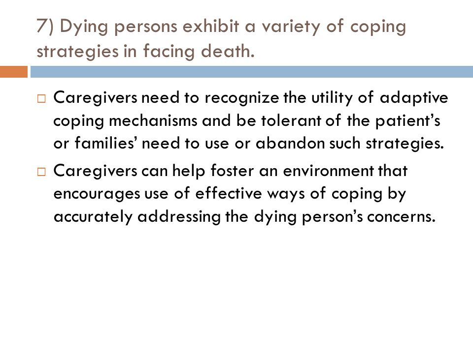7) Dying persons exhibit a variety of coping strategies in facing death.  Caregivers need to recognize the utility of adaptive coping mechanisms and