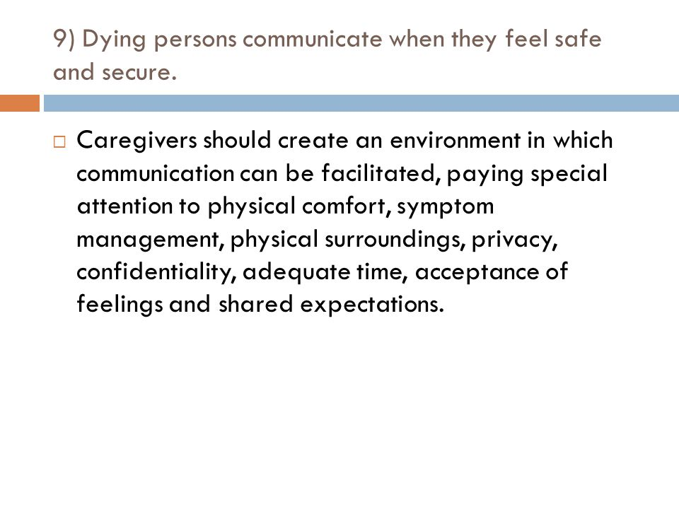 9) Dying persons communicate when they feel safe and secure.  Caregivers should create an environment in which communication can be facilitated, payi