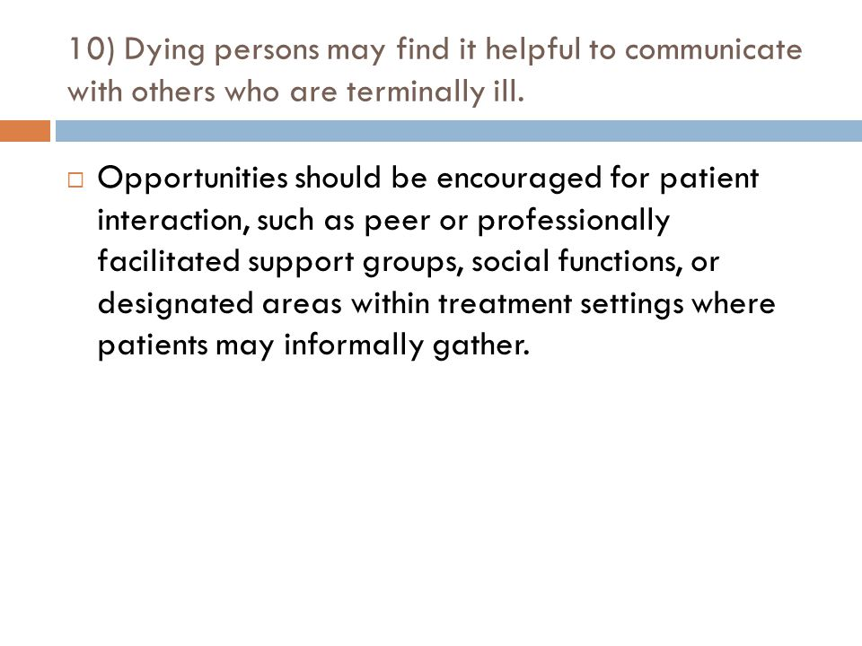 10) Dying persons may find it helpful to communicate with others who are terminally ill.  Opportunities should be encouraged for patient interaction,
