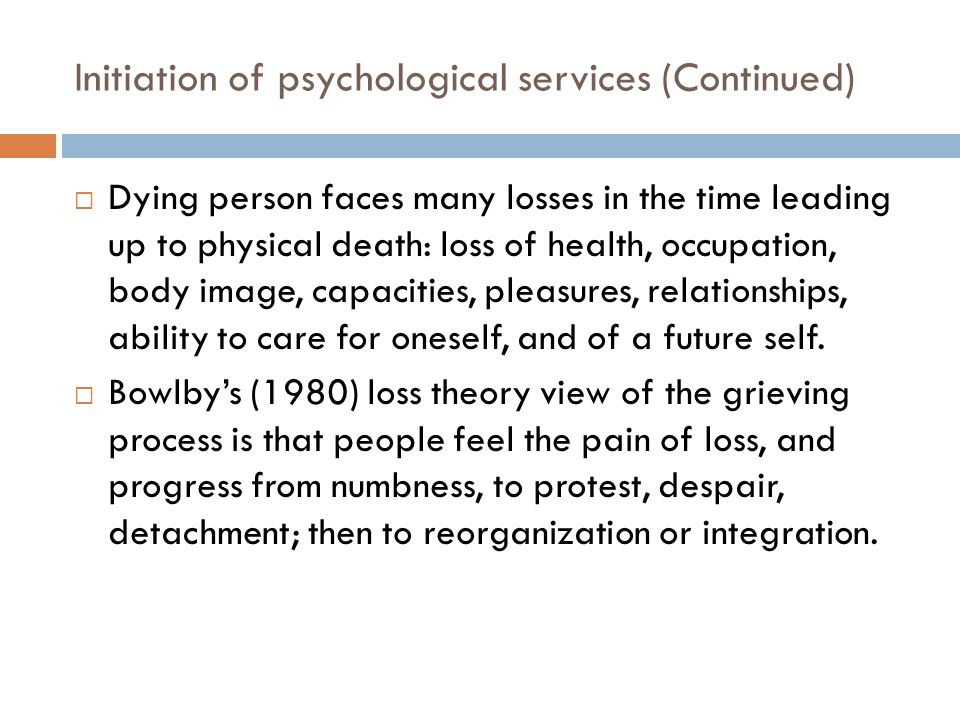 Initiation of psychological services (Continued)  Dying person faces many losses in the time leading up to physical death: loss of health, occupation, body image, capacities, pleasures, relationships, ability to care for oneself, and of a future self.