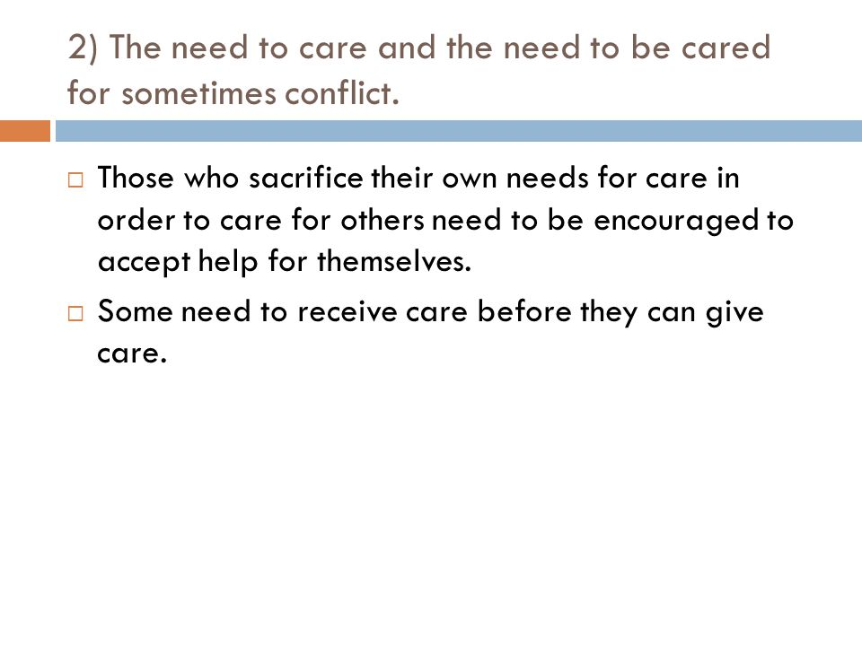 2) The need to care and the need to be cared for sometimes conflict.  Those who sacrifice their own needs for care in order to care for others need t
