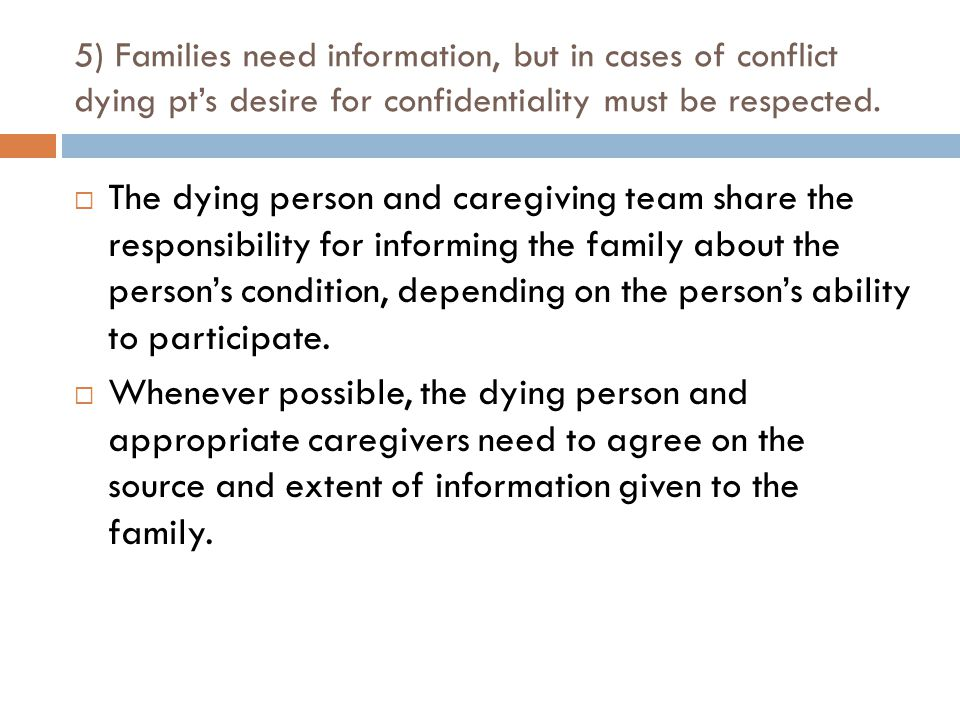 5) Families need information, but in cases of conflict dying pt's desire for confidentiality must be respected.  The dying person and caregiving team
