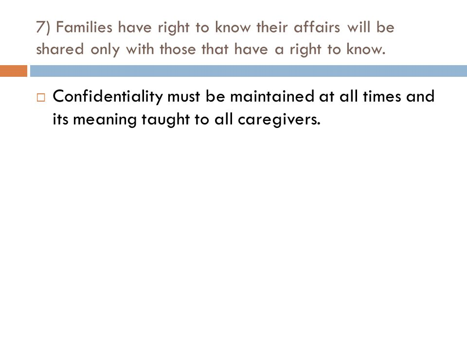7) Families have right to know their affairs will be shared only with those that have a right to know.  Confidentiality must be maintained at all tim