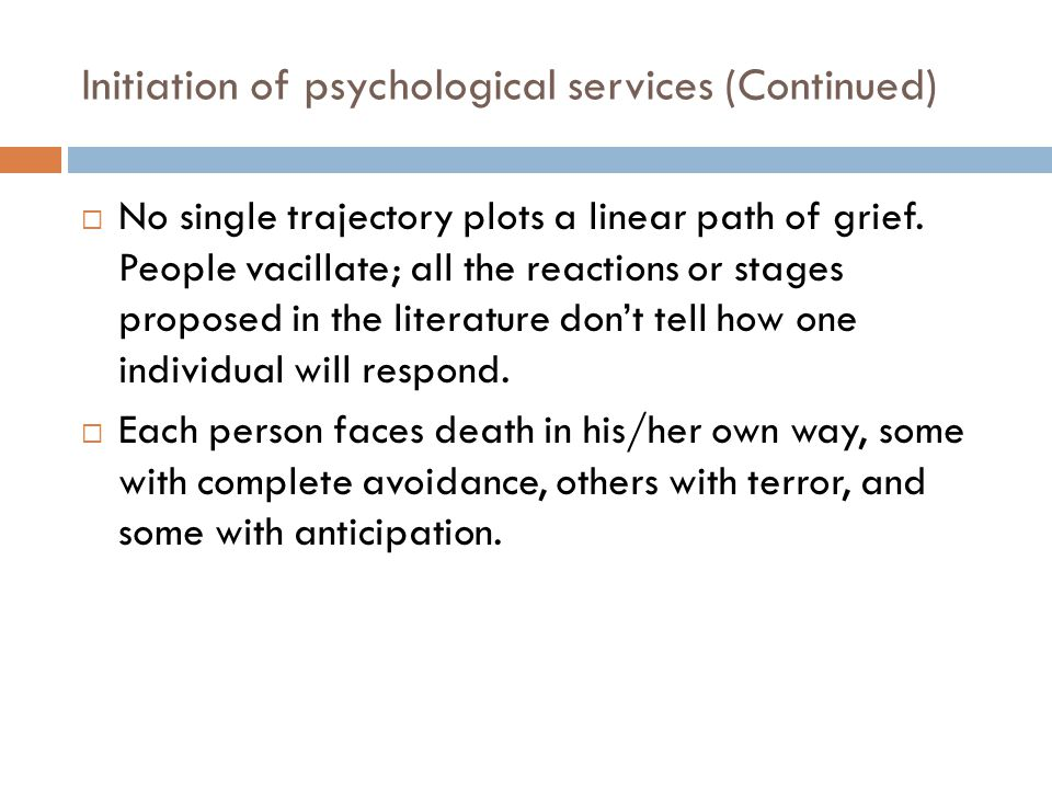 Initiation of psychological services (Continued)  No single trajectory plots a linear path of grief. People vacillate; all the reactions or stages pr