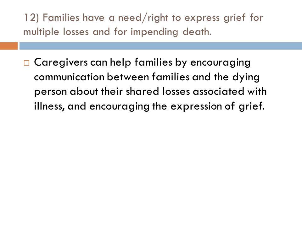 12) Families have a need/right to express grief for multiple losses and for impending death.