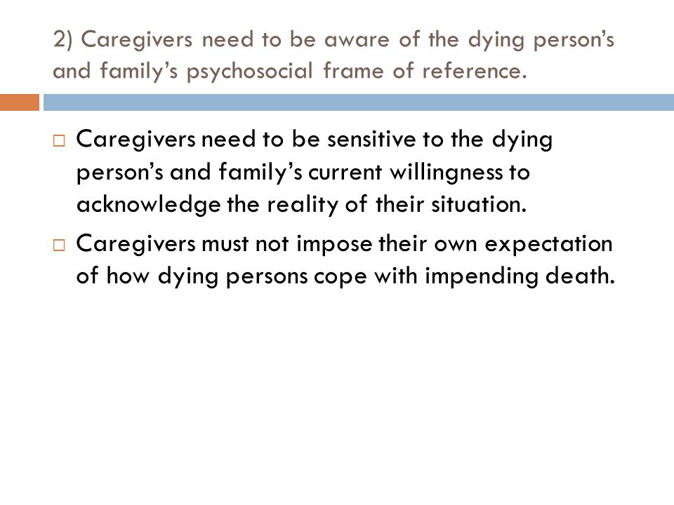 2) Caregivers need to be aware of the dying person's and family's psychosocial frame of reference.  Caregivers need to be sensitive to the dying pers