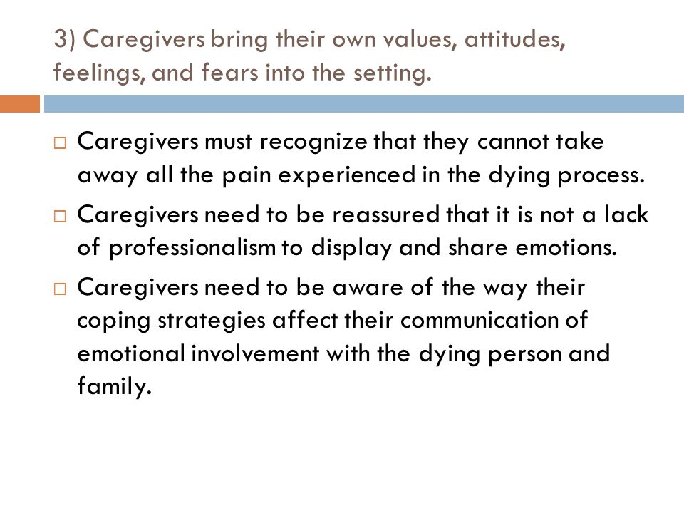 3) Caregivers bring their own values, attitudes, feelings, and fears into the setting.  Caregivers must recognize that they cannot take away all the
