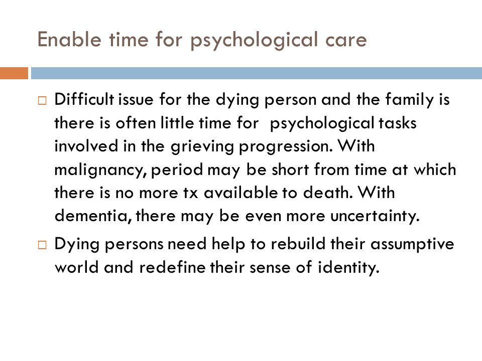 Enable time for psychological care  Difficult issue for the dying person and the family is there is often little time for psychological tasks involved in the grieving progression.