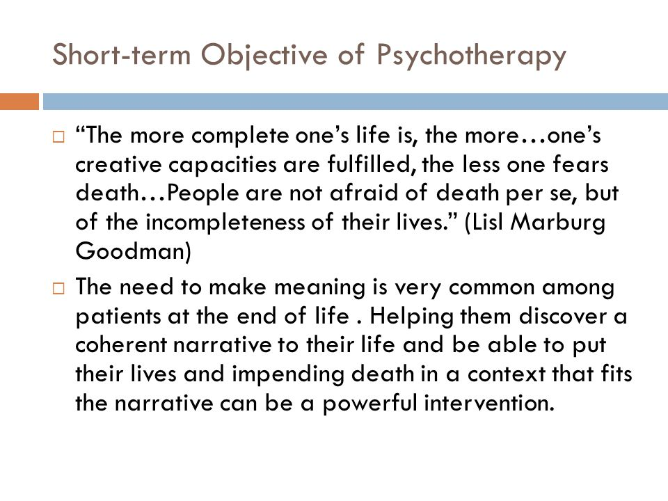 Short-term Objective of Psychotherapy  The more complete one's life is, the more…one's creative capacities are fulfilled, the less one fears death…People are not afraid of death per se, but of the incompleteness of their lives. (Lisl Marburg Goodman)  The need to make meaning is very common among patients at the end of life.