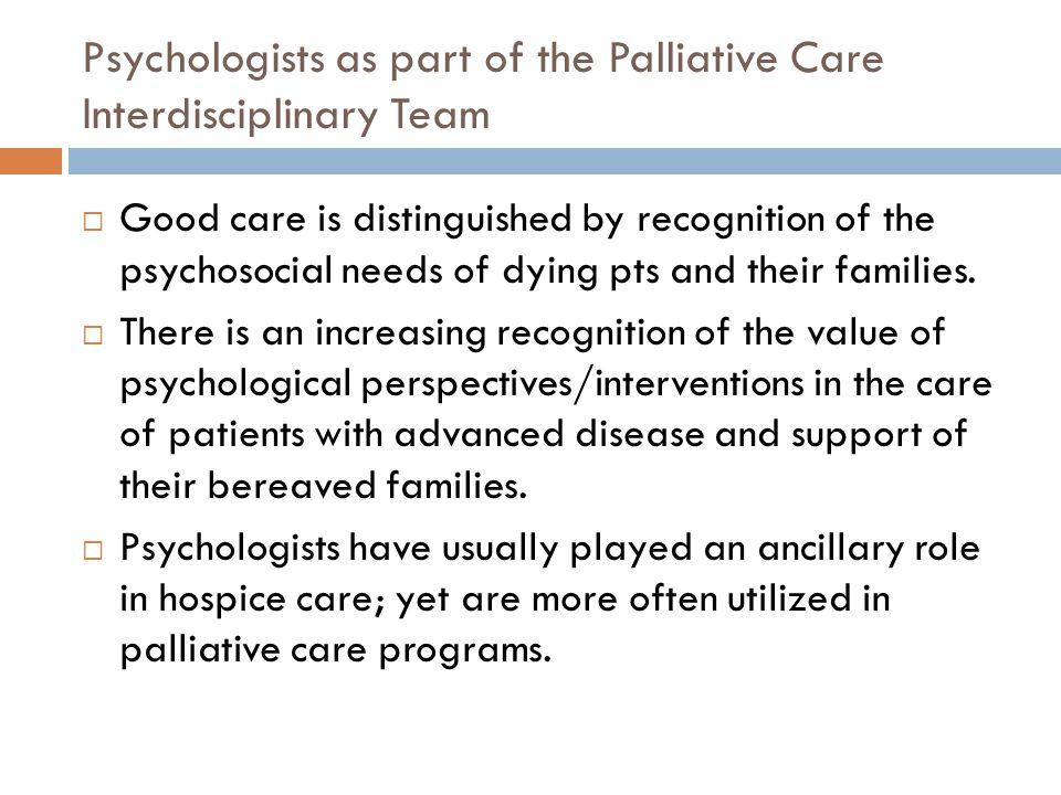 Psychologists as part of the Palliative Care Interdisciplinary Team  Good care is distinguished by recognition of the psychosocial needs of dying pts and their families.