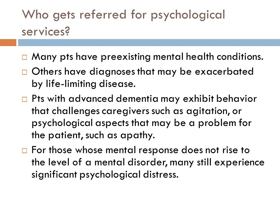 Who gets referred for psychological services?  Many pts have preexisting mental health conditions.  Others have diagnoses that may be exacerbated by
