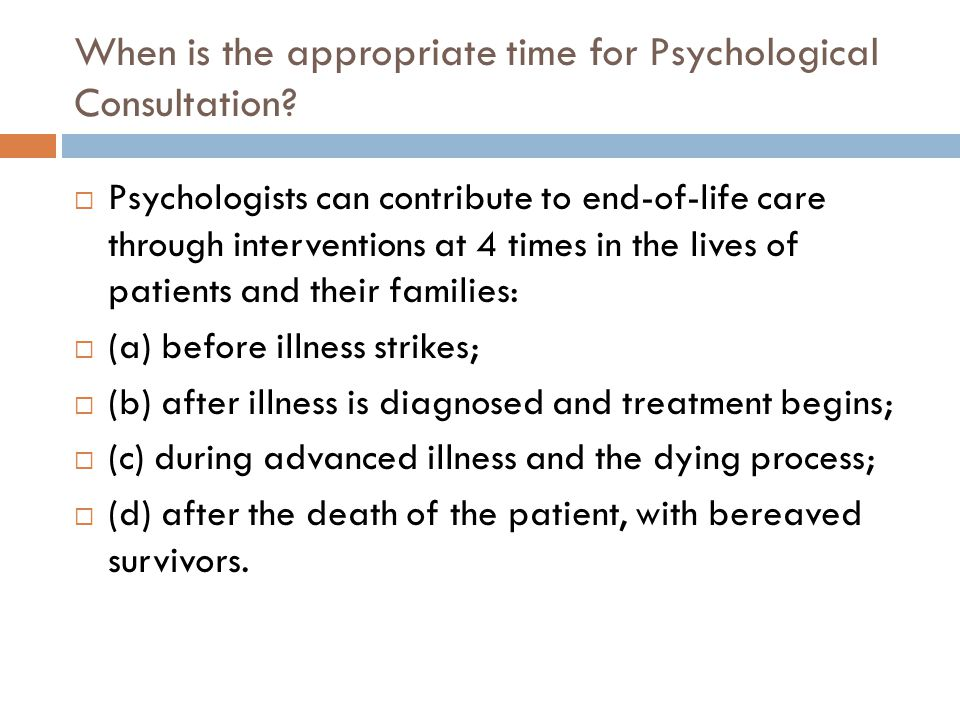 When is the appropriate time for Psychological Consultation?  Psychologists can contribute to end-of-life care through interventions at 4 times in th