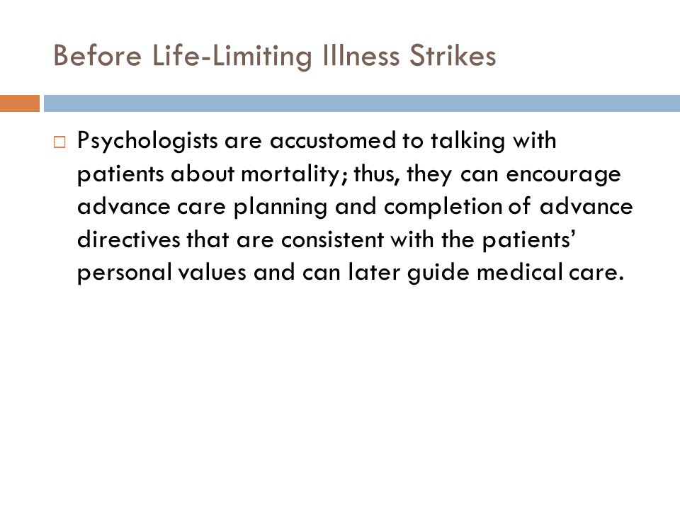 Before Life-Limiting Illness Strikes  Psychologists are accustomed to talking with patients about mortality; thus, they can encourage advance care planning and completion of advance directives that are consistent with the patients' personal values and can later guide medical care.