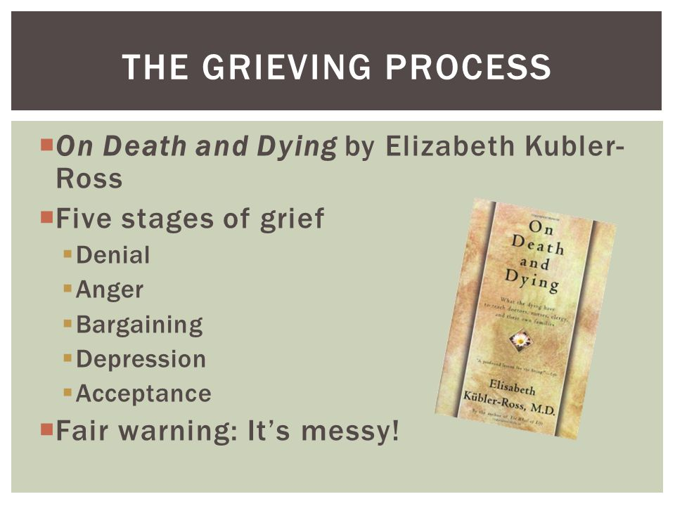  On Death and Dying by Elizabeth Kubler- Ross  Five stages of grief  Denial  Anger  Bargaining  Depression  Acceptance  Fair warning: It's messy.