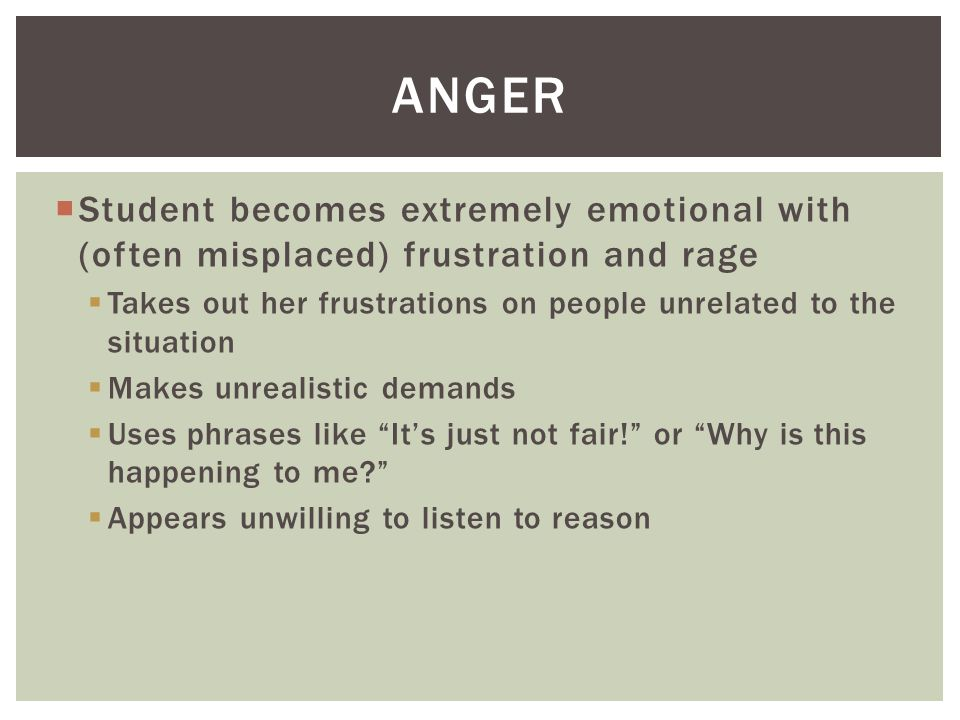  Student becomes extremely emotional with (often misplaced) frustration and rage  Takes out her frustrations on people unrelated to the situation  Makes unrealistic demands  Uses phrases like It's just not fair! or Why is this happening to me?  Appears unwilling to listen to reason ANGER