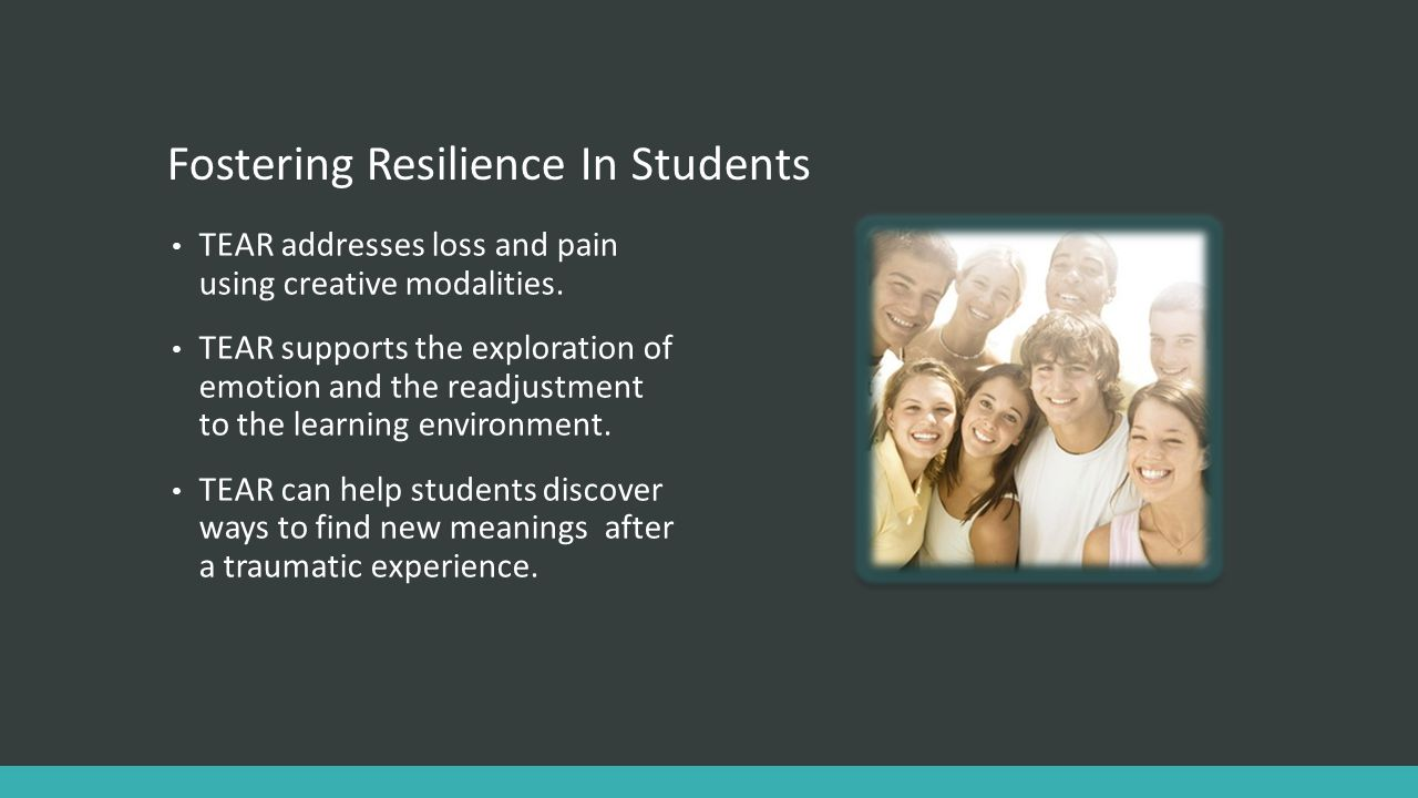 Fostering Resilience In Students TEAR addresses loss and pain using creative modalities. TEAR supports the exploration of emotion and the readjustment