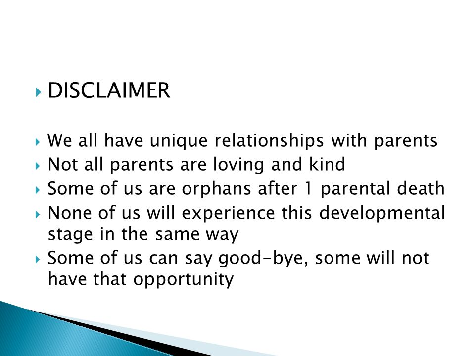  DISCLAIMER  We all have unique relationships with parents  Not all parents are loving and kind  Some of us are orphans after 1 parental death  None of us will experience this developmental stage in the same way  Some of us can say good-bye, some will not have that opportunity