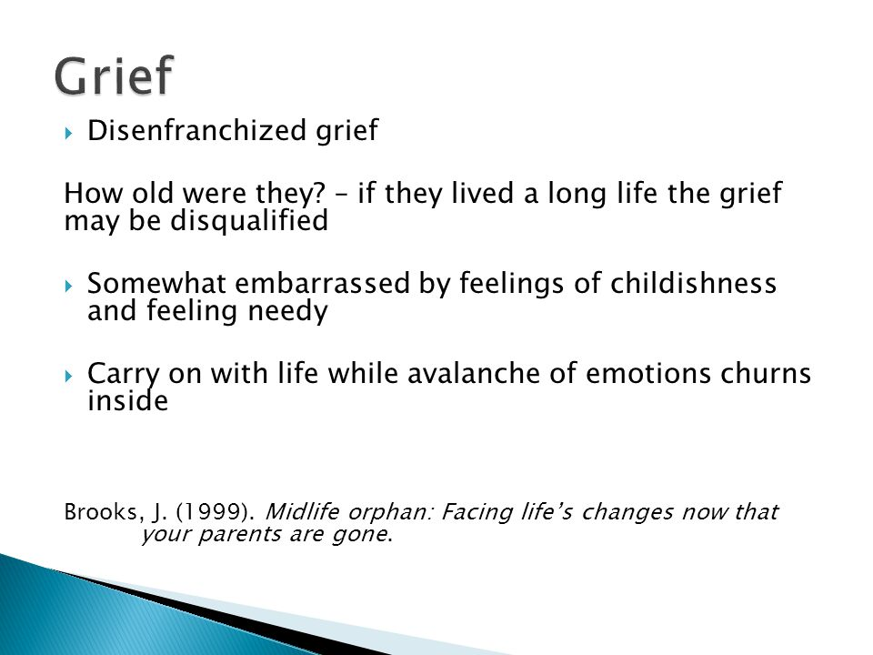  May not fully grief the 1 st parent because they are preoccupied with the surviving parent  Second parent's death plunges us into what can feel like a bottomless pit of emotion  We may struggle with grief that had not previously been fully acknowledged