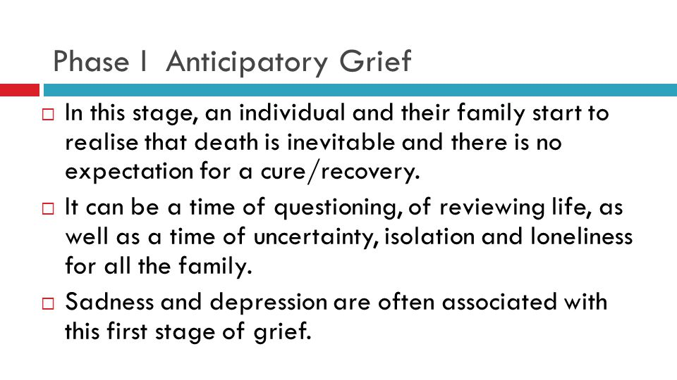 Phase I Anticipatory Grief  In this stage, an individual and their family start to realise that death is inevitable and there is no expectation for a cure/recovery.