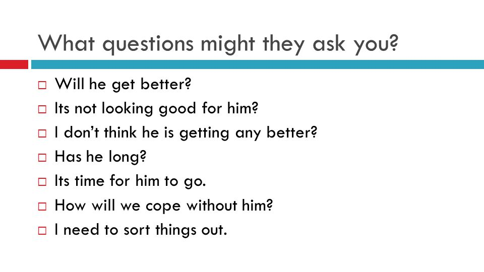 What questions might they ask you.  Will he get better.