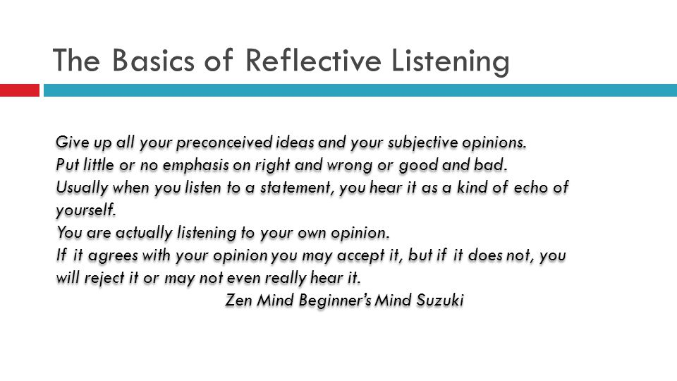 The Basics of Reflective Listening Give up all your preconceived ideas and your subjective opinions.