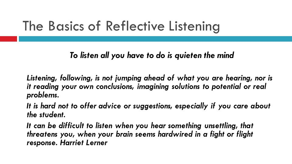 The Basics of Reflective Listening To listen all you have to do is quieten the mind Listening, following, is not jumping ahead of what you are hearing, nor is it reading your own conclusions, imagining solutions to potential or real problems.